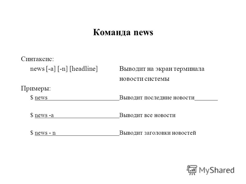 Команда news Синтаксис: news [-a] [-n] [headline]Выводит на экран терминала новости системы Примеры: $ newsВыводит последние новости $ news -aВыводит все новости $ news - n Выводит заголовки новостей