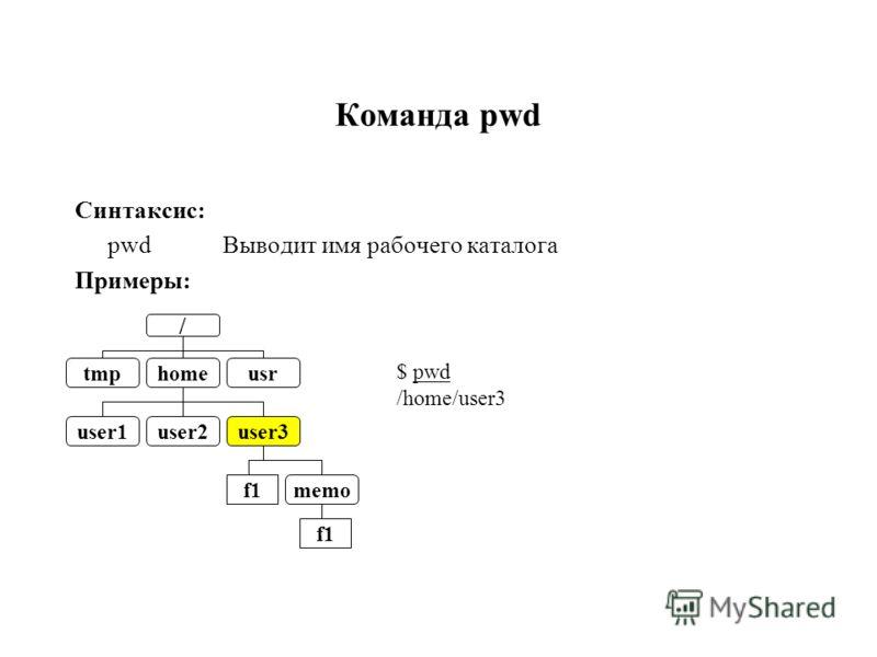 Команда pwd Синтаксис: pwd Выводит имя рабочего каталога Примеры: / tmpusrhome user1user2user3 f1 memo $ pwd /home/user3