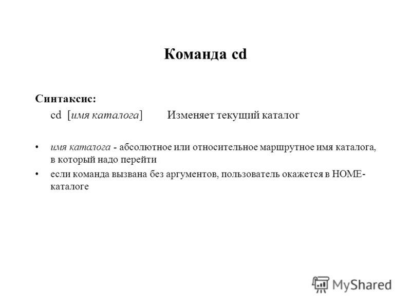 Команда cd Синтаксис: cd [имя каталога] Изменяет текущий каталог имя каталога - абсолютное или относительное маршрутное имя каталога, в который надо перейти если команда вызвана без аргументов, пользователь окажется в HOME- каталоге