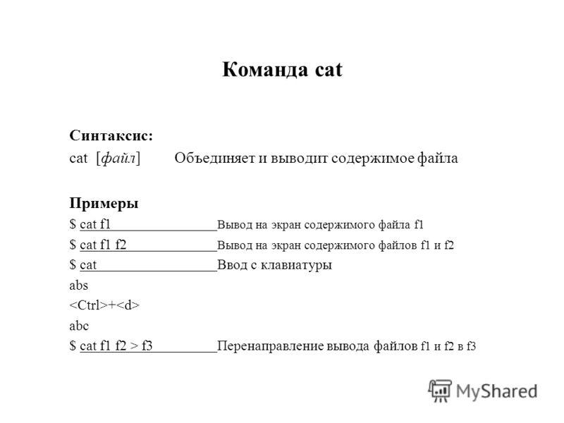 Команда cat Синтаксис: cat [файл] Объединяет и выводит содержимое файла Примеры $ cat f1 Вывод на экран содержимого файла f1 $ cat f1 f2 Вывод на экран содержимого файлов f1 и f2 $ catВвод с клавиатуры abs + abc $ cat f1 f2 > f3Перенаправление вывода