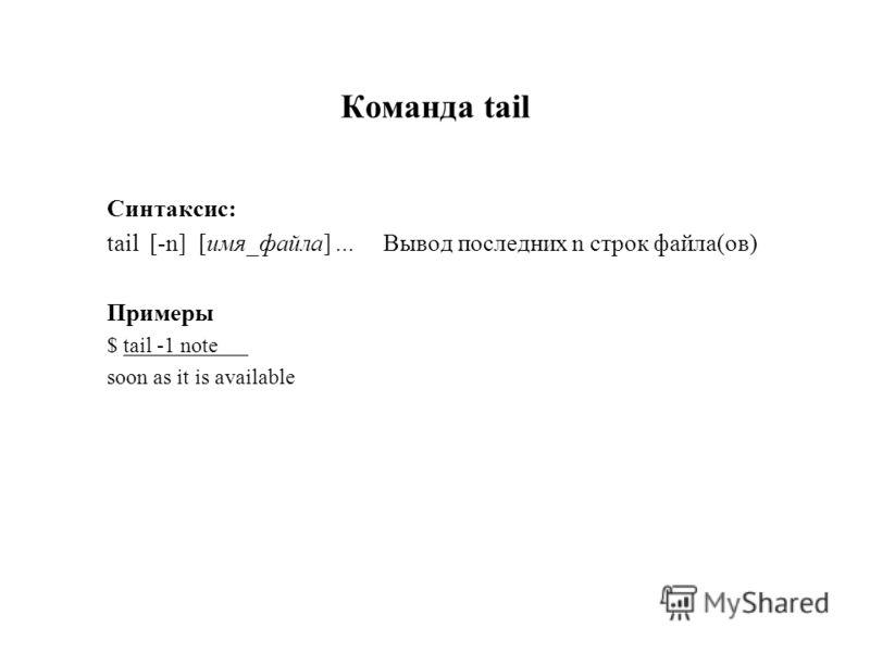 Команда tail Синтаксис: tail [-n] [имя_файла]... Вывод последних n строк файла(ов) Примеры $ tail -1 note soon as it is available