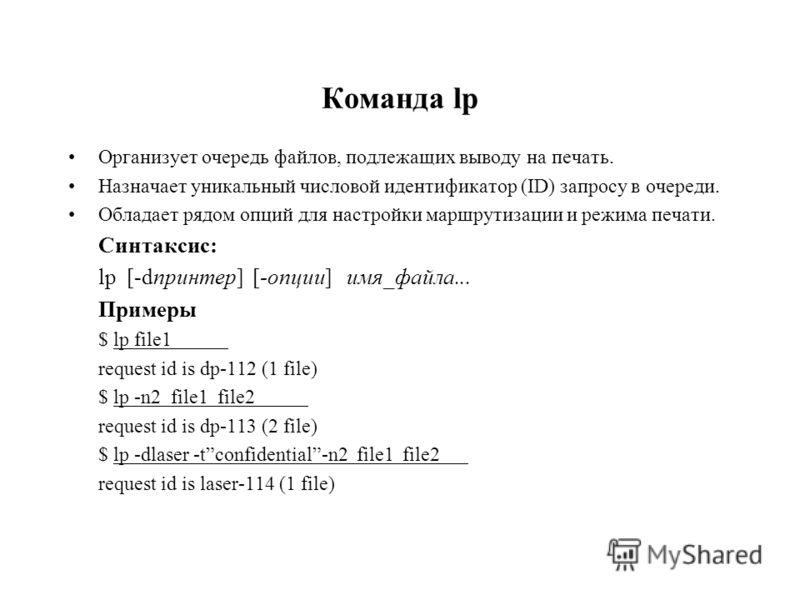 Команда lp Организует очередь файлов, подлежащих выводу на печать. Назначает уникальный числовой идентификатор (ID) запросу в очереди. Обладает рядом опций для настройки маршрутизации и режима печати. Синтаксис: lp [-dпринтер] [-опции] имя_файла... П