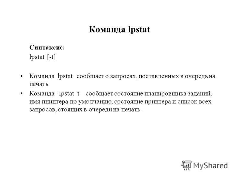 Команда lpstat Синтаксис: lpstat [-t] Команда lpstat сообщает о запросах, поставленных в очередь на печать Команда lpstat -t сообщает состояние планировщика заданий, имя пнинтера по умолчанию, состояние принтера и список всех запросов, стоящих в очер