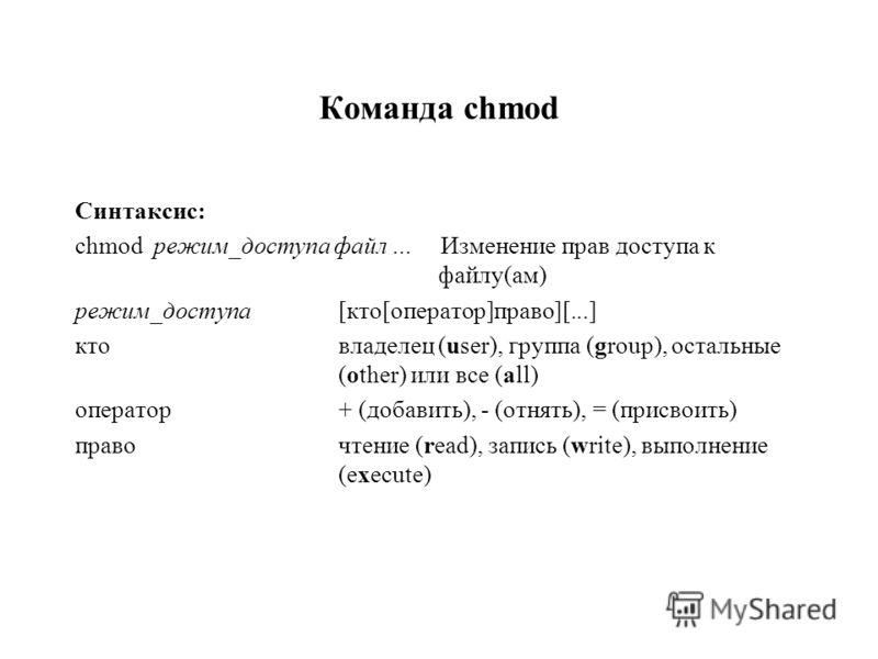 Команда chmod Синтаксис: chmod режим_доступа файл... Изменение прав доступа к файлу(ам) режим_доступа [кто[оператор]право][...] ктовладелец (user), группа (group), остальные (other) или все (all) оператор+ (добавить), - (отнять), = (присвоить) правоч