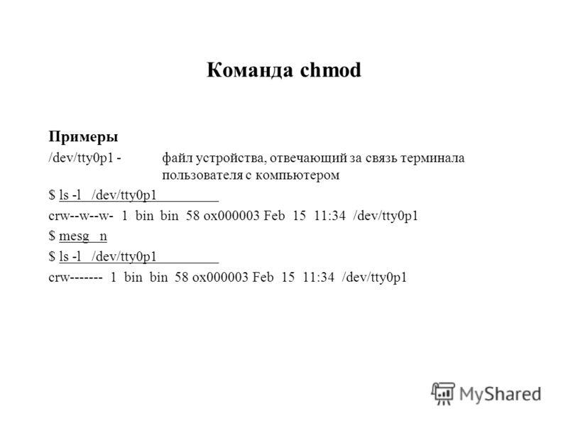 Команда chmod Примеры /dev/tty0p1 - файл устройства, отвечающий за связь терминала пользователя с компьютером $ ls -l /dev/tty0p1 crw--w--w- 1 bin bin 58 ox000003 Feb 15 11:34 /dev/tty0p1 $ mesg n $ ls -l /dev/tty0p1 crw------- 1 bin bin 58 ox000003