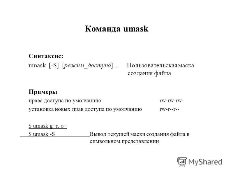 Команда umask Синтаксис: umask [-S] [режим_доступа]... Пользовательская маска создания файла Примеры права доступа по умолчанию:rw-rw-rw- установка новых прав доступа по умолчаниюrw-r--r-- $ umask g=r, o= $ umask -SВывод текущей маски создания файла