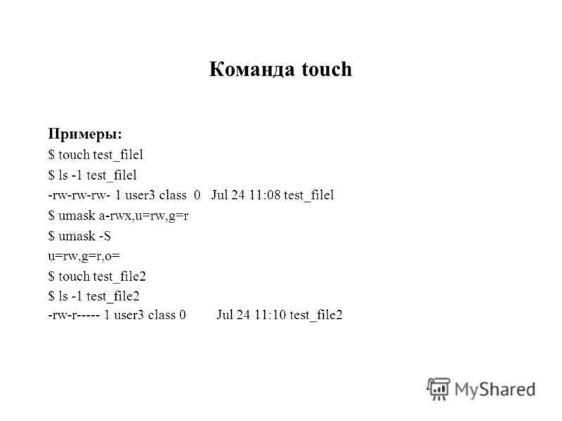Команда touch Примеры: $ touch test_filel $ ls -1 test_filel -rw-rw-rw- 1 user3 class 0 Jul 24 11:08 test_filel $ umask a-rwx,u=rw,g=r $ umask -S u=rw,g=r,o= $ touch test_file2 $ ls -1 test_file2 -rw-r----- 1 user3 class 0Jul 24 11:10 test_file2