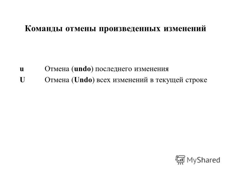 Команды отмены произведенных изменений u Отмена (undo) последнего изменения U Отмена (Undo) всех изменений в текущей строке