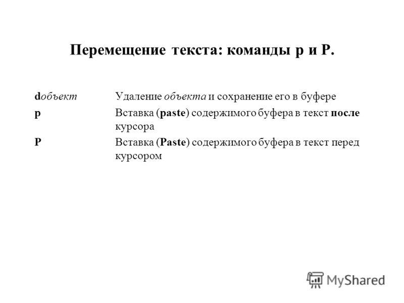 Перемещение текста: команды p и P. dобъектУдаление объекта и сохранение его в буфере pВставка (paste) содержимого буфера в текст после курсора PВставка (Paste) содержимого буфера в текст перед курсором
