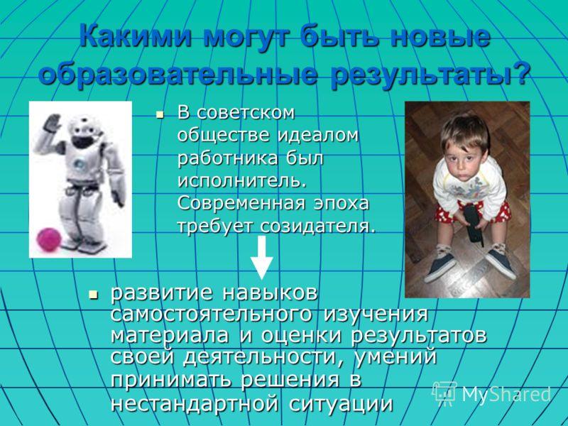 Какими могут быть новые образовательные результаты? В советском обществе идеалом работника был исполнитель. Современная эпоха требует созидателя. В советском обществе идеалом работника был исполнитель. Современная эпоха требует созидателя. развитие н