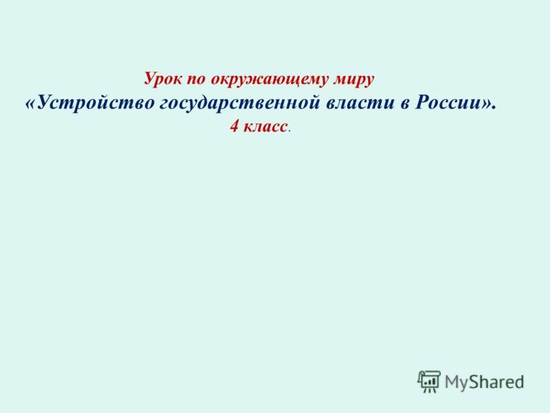 Урок по окружающему миру «Устройство государственной власти в России». 4 класс.