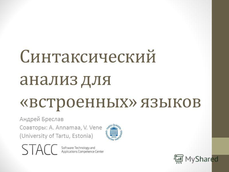 Синтаксический анализ для «встроенных» языков Андрей Бреслав Соавторы: A. Annamaa, V. Vene (University of Tartu, Estonia)