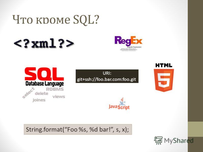 Что кроме SQL? URI: git+ssh://foo.bar.com:foo.git String.format(Foo %s, %d bar!, s, x);