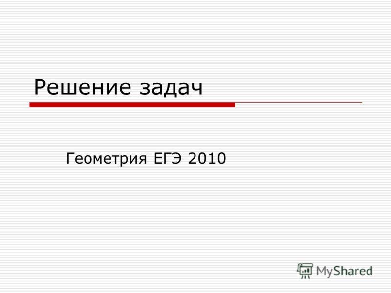 Решение задач Геометрия ЕГЭ 2010
