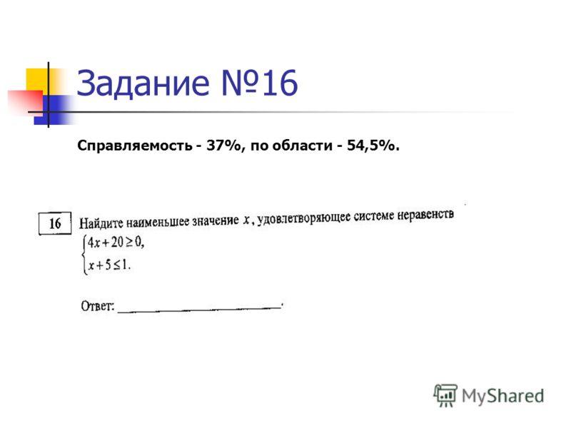 Задание 16 Справляемость - 37%, по области - 54,5%.