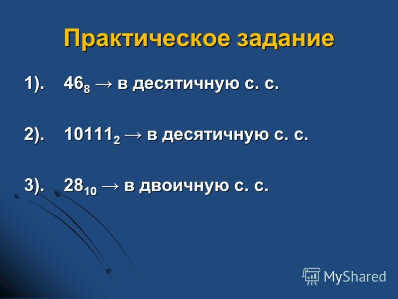 Практическое задание 1).46 8 в десятичную с. с. 2).10111 2 в десятичную с. с. 3).28 10 в двоичную с. с.