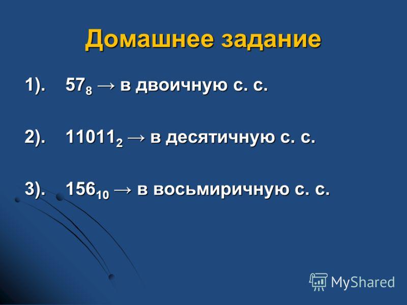Домашнее задание 1).57 8 в двоичную с. с. 2).11011 2 в десятичную с. с. 3).156 10 в восьмиричную с. с.