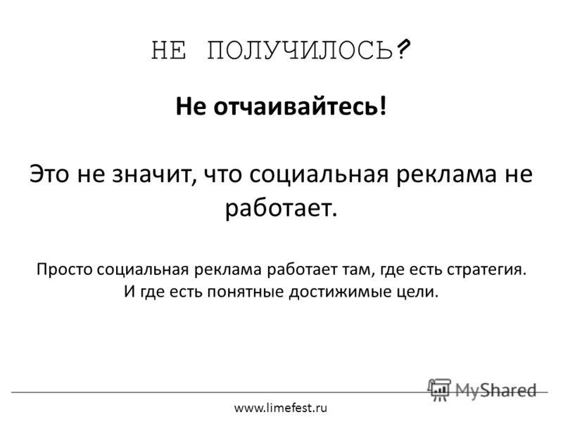 НЕ ПОЛУЧИЛОСЬ? Не отчаивайтесь! Это не значит, что социальная реклама не работает. Просто социальная реклама работает там, где есть стратегия. И где есть понятные достижимые цели. www.limefest.ru