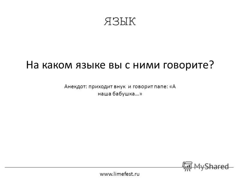 ЯЗЫК На каком языке вы с ними говорите? Анекдот: приходит внук и говорит папе: «А наша бабушка…» www.limefest.ru