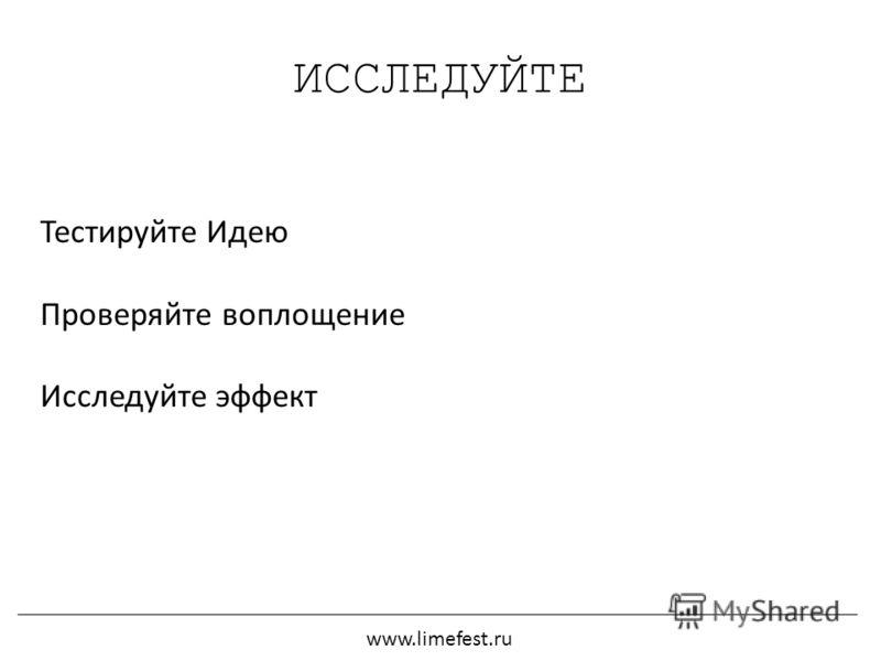 ИССЛЕДУЙТЕ Тестируйте Идею Проверяйте воплощение Исследуйте эффект www.limefest.ru