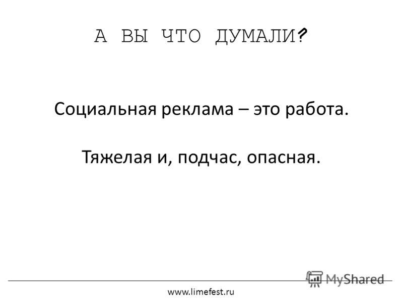 А ВЫ ЧТО ДУМАЛИ? Социальная реклама – это работа. Тяжелая и, подчас, опасная. www.limefest.ru
