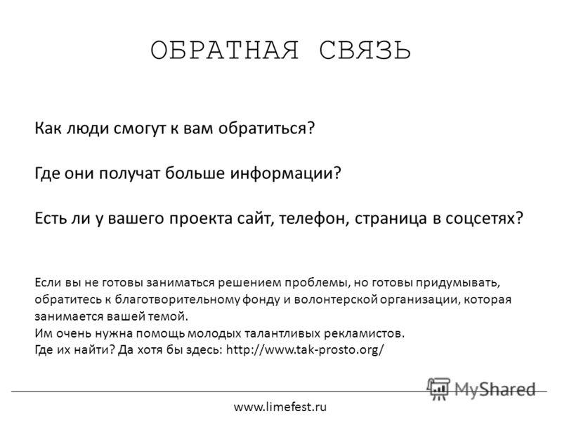 ОБРАТНАЯ СВЯЗЬ www.limefest.ru Как люди смогут к вам обратиться? Где они получат больше информации? Есть ли у вашего проекта сайт, телефон, страница в соцсетях? Если вы не готовы заниматься решением проблемы, но готовы придумывать, обратитесь к благо