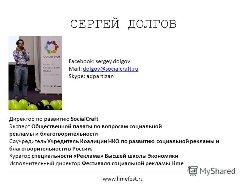 СЕРГЕЙ ДОЛГОВ www.limefest.ru Директор по развитию SocialCraft Эксперт Общественной палаты по вопросам социальной рекламы и благотворительности Соучредитель Учредитель Коалиции НКО по развитию социальной рекламы и благотворительности в России. Курато
