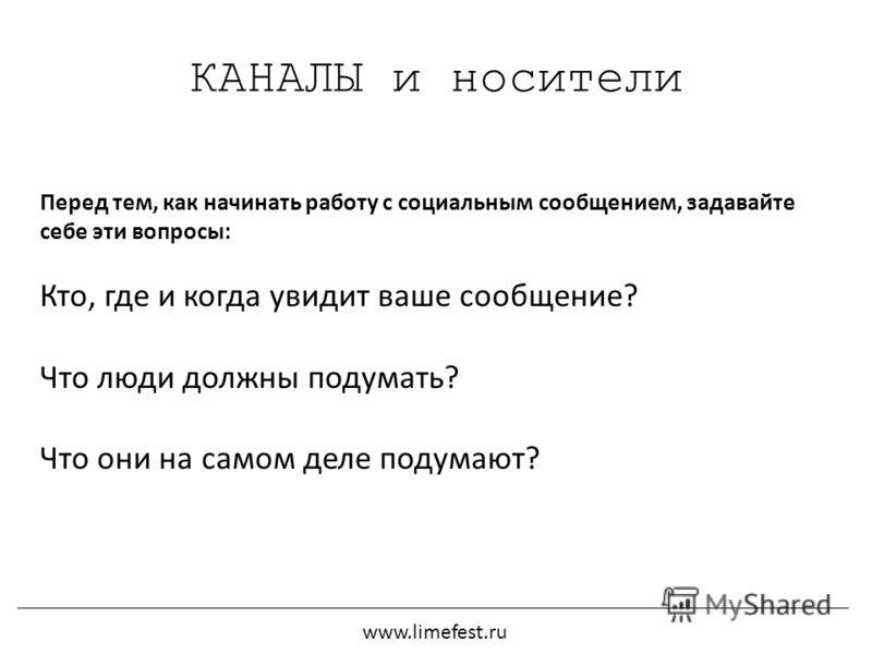КАНАЛЫ и носители Перед тем, как начинать работу с социальным сообщением, задавайте себе эти вопросы: Кто, где и когда увидит ваше сообщение? Что люди должны подумать? Что они на самом деле подумают? www.limefest.ru