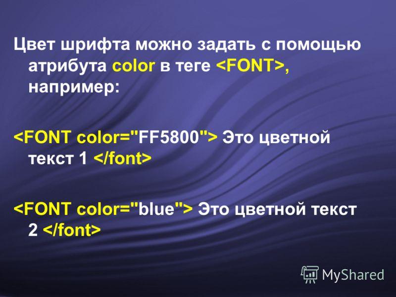 Цвет шрифта можно задать с помощью атрибута color в теге, например: Это цветной текст 1 Это цветной текст 2