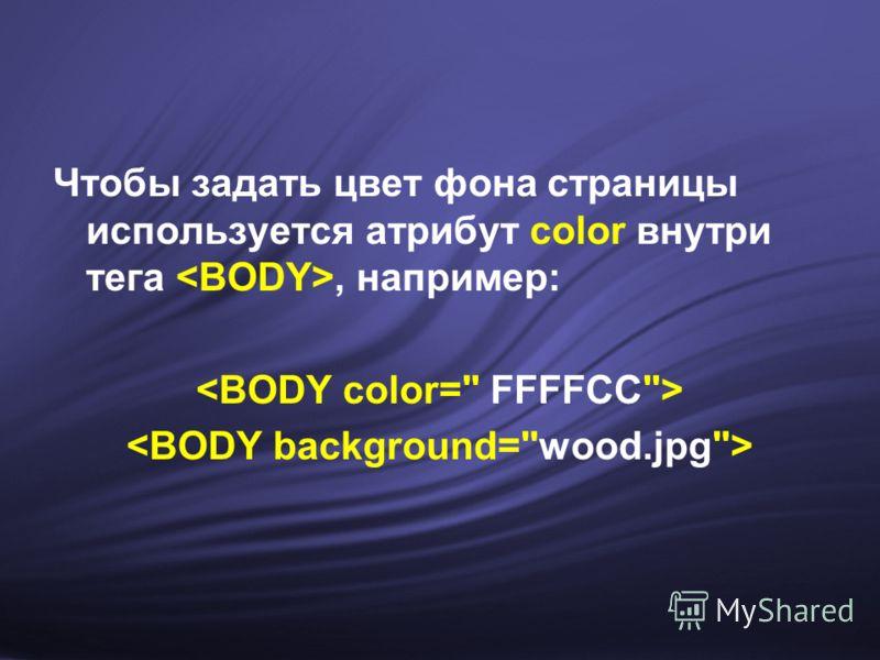 Чтобы задать цвет фона страницы используется атрибут color внутри тега, например:
