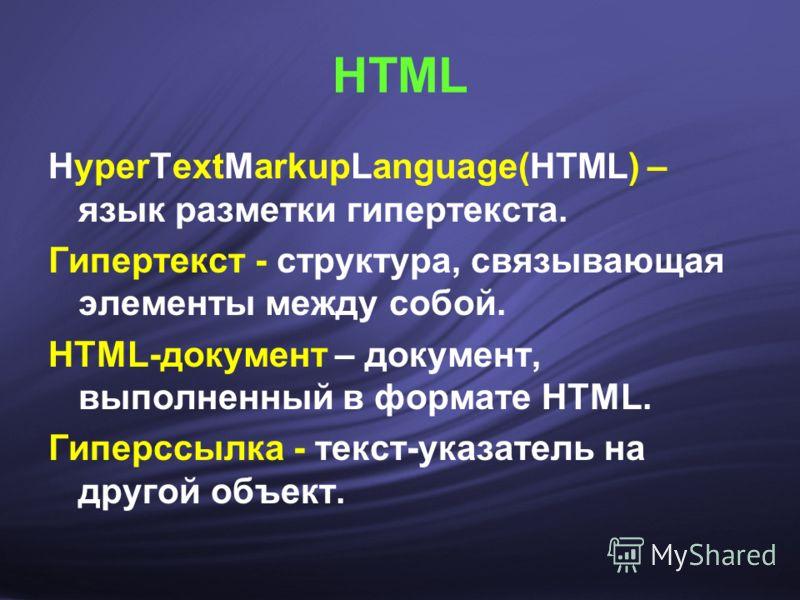HTML HyperTextMarkupLanguage(HTML) – язык разметки гипертекста. Гипертекст - структура, связывающая элементы между собой. HTML-документ – документ, выполненный в формате HTML. Гиперссылка - текст-указатель на другой объект.