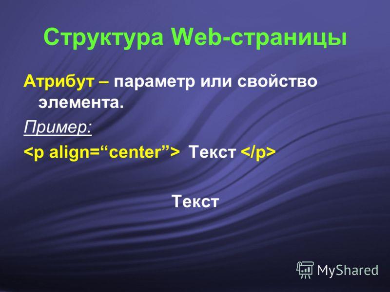 Атрибут – параметр или свойство элемента. Пример: Текст Структура Web-страницы