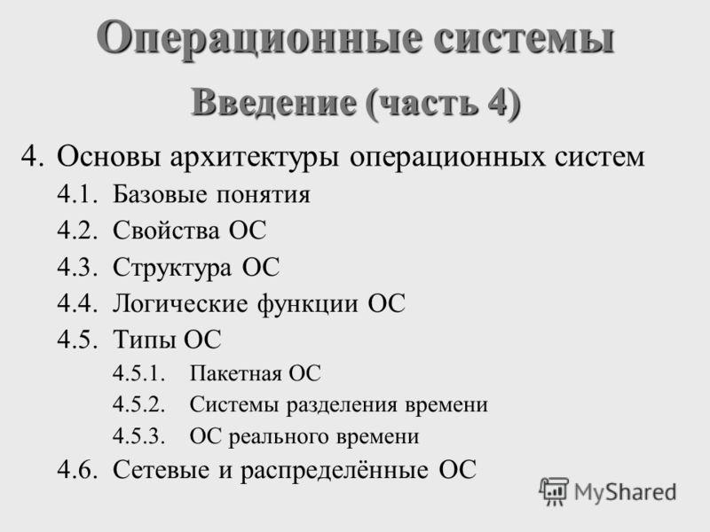 Операционные системы Введение (часть 4) 4.Основы архитектуры операционных систем 4.1.Базовые понятия 4.2.Свойства ОС 4.3.Структура ОС 4.4.Логические функции ОС 4.5.Типы ОС 4.5.1.Пакетная ОС 4.5.2.Системы разделения времени 4.5.3.ОС реального времени