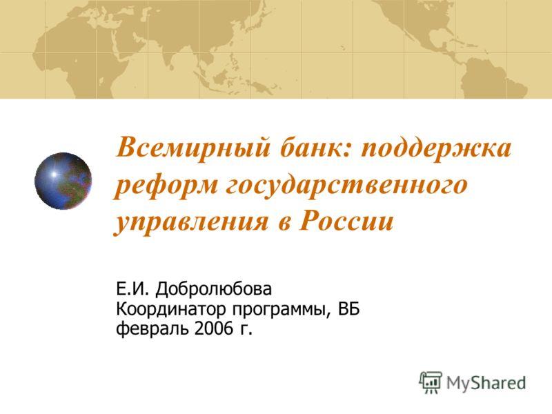 Всемирный банк: поддержка реформ государственного управления в России Е.И. Добролюбова Координатор программы, ВБ февраль 2006 г.