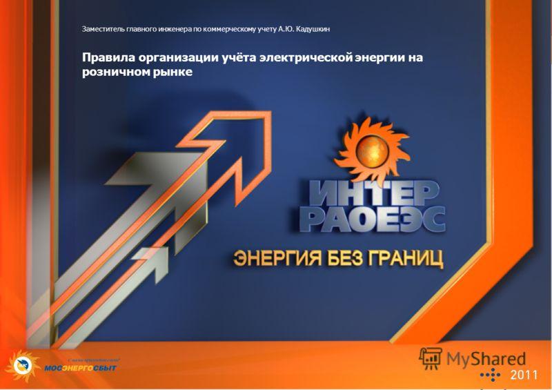 Заместитель главного инженера по коммерческому учету А.Ю. Кадушкин Правила организации учёта электрической энергии на розничном рынке