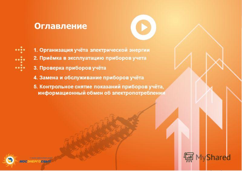 Оглавление 1. Организация учёта электрической энергии 2. Приёмка в эксплуатацию приборов учета 3. Проверка приборов учёта 4. Замена и обслуживание приборов учёта 5. Контрольное снятие показаний приборов учёта, информационный обмен об электропотреблен