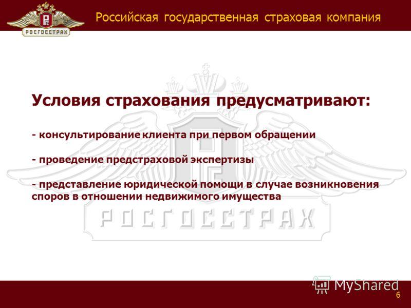 Российская государственная страховая компания 6 Условия страхования предусматривают: - консультирование клиента при первом обращении - проведение предстраховой экспертизы - представление юридической помощи в случае возникновения споров в отношении не