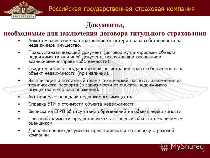 Российская государственная страховая компания 7 Документы, необходимые для заключения договора титульного страхования Анкета – заявление на страхование от потери права собственности на недвижимое имущество. Правоустанавливающий документ (договор купл