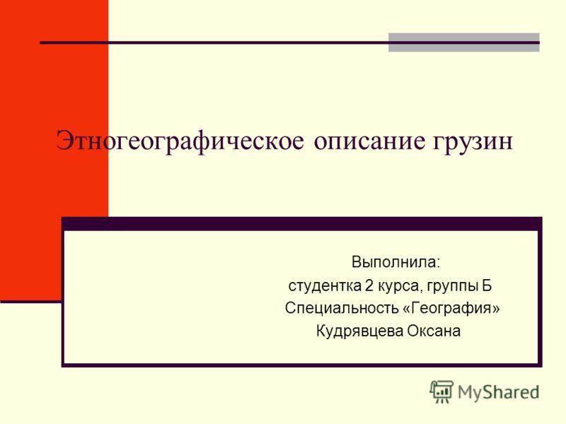 Этногеографическое описание грузин Выполнила: студентка 2 курса, группы Б Специальность «География» Кудрявцева Оксана