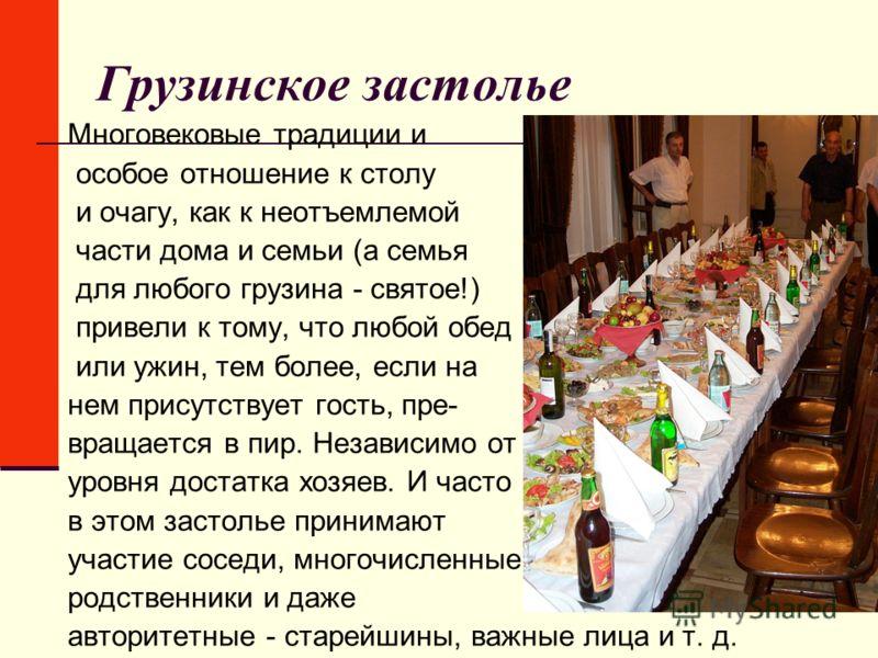 Грузинское застолье Многовековые традиции и особое отношение к столу и очагу, как к неотъемлемой части дома и семьи (а семья для любого грузина - святое!) привели к тому, что любой обед или ужин, тем более, если на нем присутствует гость, пре- вращае