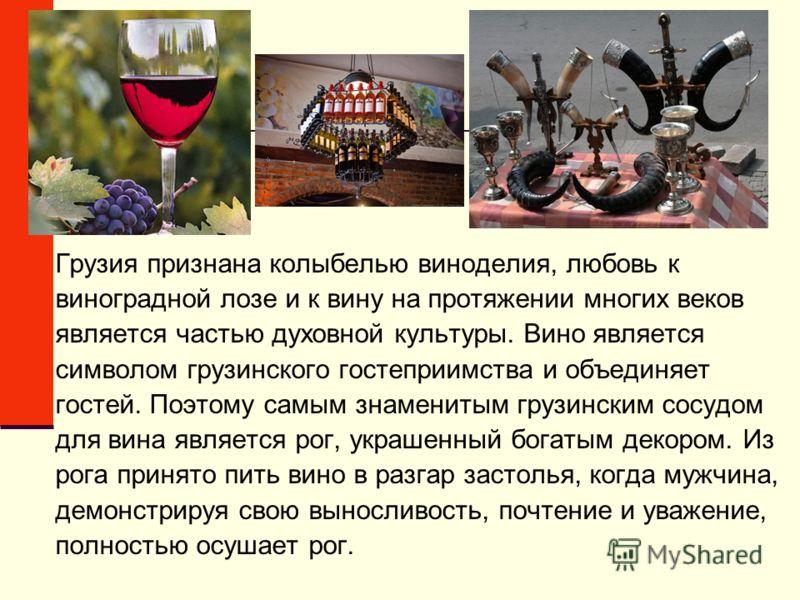 Грузия признана колыбелью виноделия, любовь к виноградной лозе и к вину на протяжении многих веков является частью духовной культуры. Вино является символом грузинского гостеприимства и объединяет гостей. Поэтому самым знаменитым грузинским сосудом д