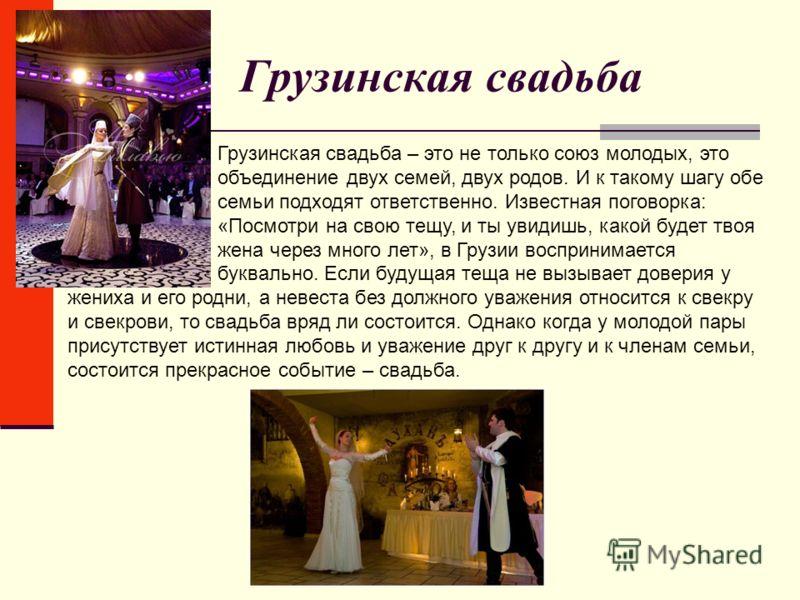 Грузинская свадьба Грузинская свадьба – это не только союз молодых, это объединение двух семей, двух родов. И к такому шагу обе семьи подходят ответственно. Известная поговорка: «Посмотри на свою тещу, и ты увидишь, какой будет твоя жена через много