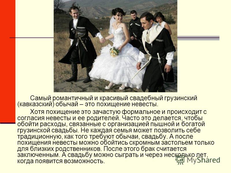 Самый романтичный и красивый свадебный грузинский (кавказский) обычай – это похищение невесты. Хотя похищение это зачастую формальное и происходит с согласия невесты и ее родителей. Часто это делается, чтобы обойти расходы, связанные с организацией п