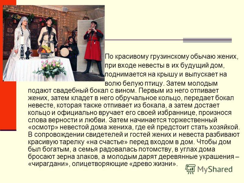 По красивому грузинскому обычаю жених, при входе невесты в их будущий дом, поднимается на крышу и выпускает на волю белую птицу. Затем молодым подают свадебный бокал с вином. Первым из него отпивает жених, затем кладет в него обручальное кольцо, пере