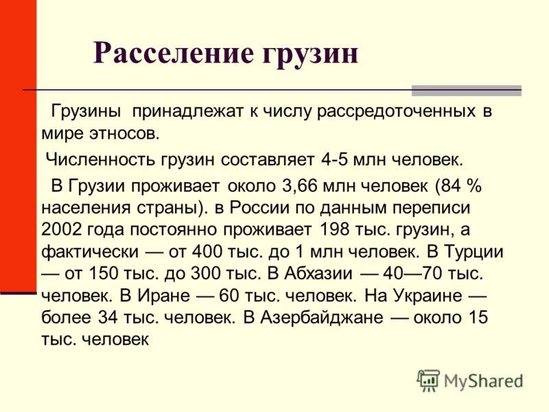 Расселение грузин Грузины принадлежат к числу рассредоточенных в мире этносов. Численность грузин составляет 4-5 млн человек. В Грузии проживает около 3,66 млн человек (84 % населения страны). в России по данным переписи 2002 года постоянно проживает