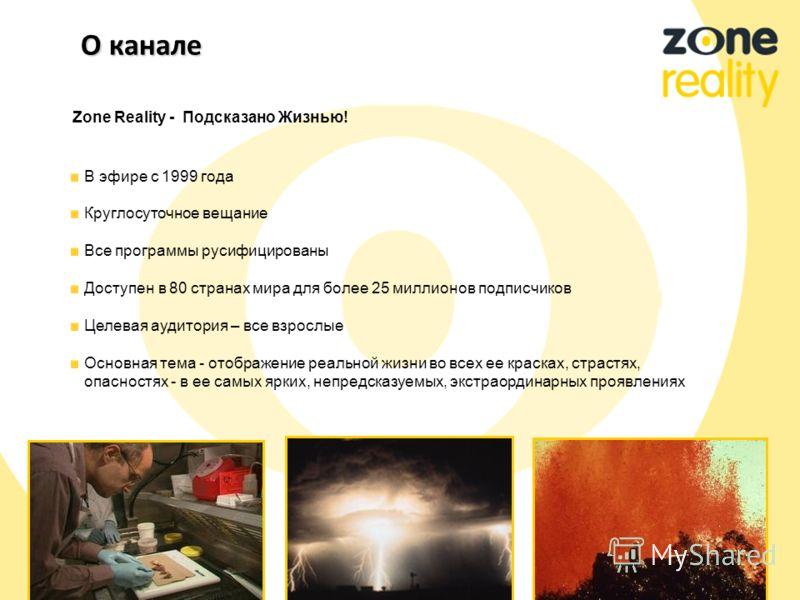 Zone Reality - Подсказано Жизнью! В эфире с 1999 года Круглосуточное вещание Все программы русифицированы Доступен в 80 странах мира для более 25 миллионов подписчиков Целевая аудитория – все взрослые Основная тема - отображение реальной жизни во все