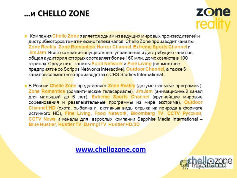 …и CHELLO ZONE Компания Chello Zone является одним из ведущих мировых производителей и дистрибьюторов тематических телеканалов. Chello Zone производит каналы Zone Reality, Zone Romantica, Horror Channel, Extreme Sports Channel и JimJam. Всего компани