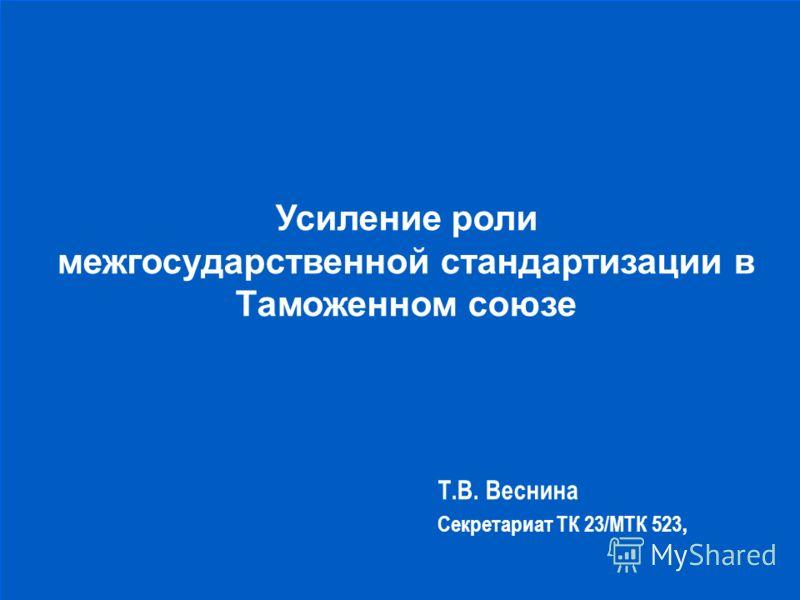 Усиление роли межгосударственной стандартизации в Таможенном союзе Т.В. Веснина Секретариат ТК 23/МТК 523,
