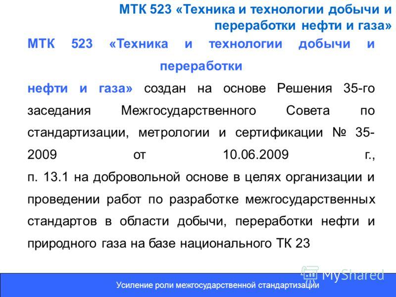 МТК 523 «Техника и технологии добычи и переработки нефти и газа» создан на основе Решения 35-го заседания Межгосударственного Совета по стандартизации, метрологии и сертификации 35- 2009 от 10.06.2009 г., п. 13.1 на добровольной основе в целях органи