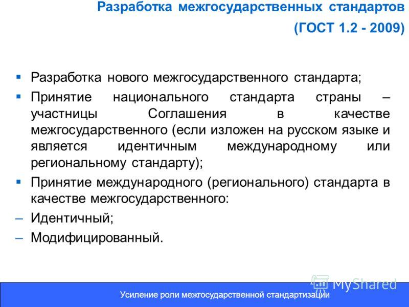 Разработка межгосударственных стандартов (ГОСТ 1.2 - 2009) Разработка нового межгосударственного стандарта; Принятие национального стандарта страны – участницы Соглашения в качестве межгосударственного (если изложен на русском языке и является иденти